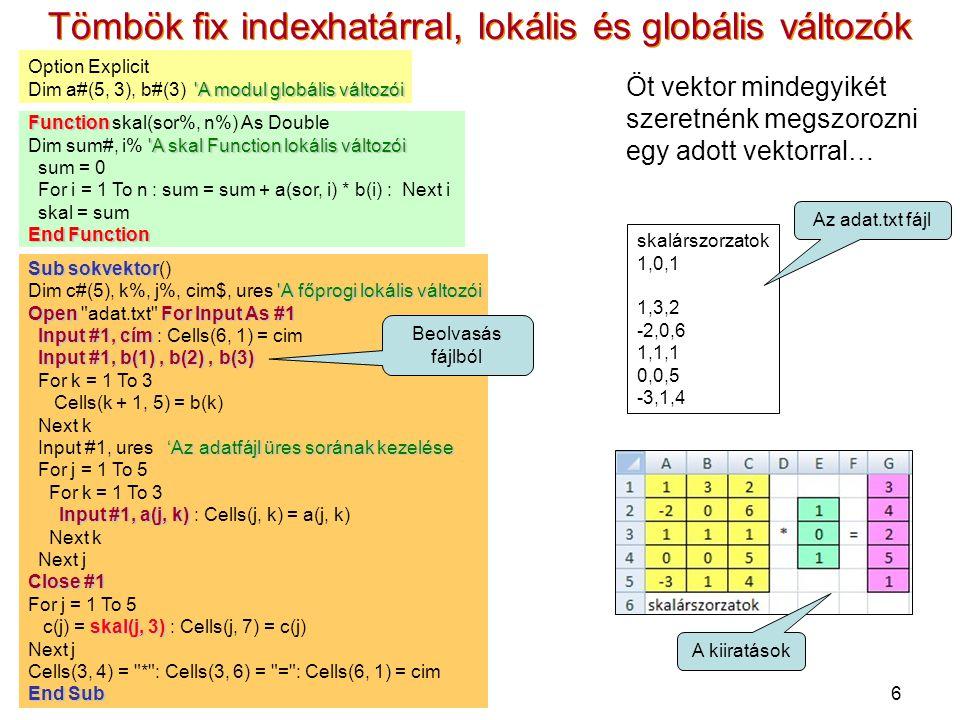 6 Tömbök fix indexhatárral, lokális és globális változók Öt vektor mindegyikét szeretnénk megszorozni egy adott vektorral… Option Explicit A modul globális változói Dim a#(5, 3), b#(3) A modul globális változói Function Function skal(sor%, n%) As Double A skal Function lokális változói Dim sum#, i% A skal Function lokális változói sum = 0 For i = 1 To n : sum = sum + a(sor, i) * b(i) : Next i skal = sum End Function Sub sokvektor Sub sokvektor() A főprogi lokális változói Dim c#(5), k%, j%, cim$, ures A főprogi lokális változói OpenFor Input As #1 Open adat.txt For Input As #1 Input #1, cím Input #1, cím : Cells(6, 1) = cim Input #1, b(1), b(2), b(3) For k = 1 To 3 Cells(k + 1, 5) = b(k) Next k 'Az adatfájl üres sorának kezelése Input #1, ures 'Az adatfájl üres sorának kezelése For j = 1 To 5 For k = 1 To 3 Input #1, a(j, k) Input #1, a(j, k) : Cells(j, k) = a(j, k) Next k Next j Close #1 For j = 1 To 5 skal(j, 3) c(j) = skal(j, 3) : Cells(j, 7) = c(j) Next j Cells(3, 4) = * : Cells(3, 6) = = : Cells(6, 1) = cim End Sub skalárszorzatok 1,0,1 1,3,2 -2,0,6 1,1,1 0,0,5 -3,1,4 Az adat.txt fájl A kiiratások Beolvasás fájlból