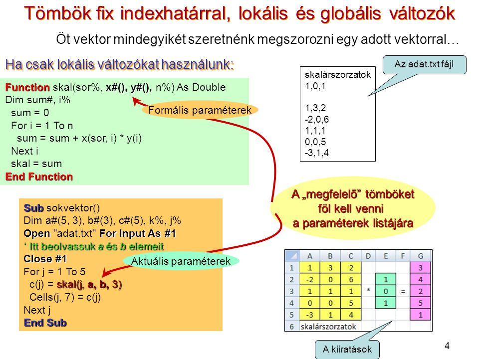 4 Ha csak lokális változókat használunk: Sub Sub sokvektor() Dim a#(5, 3), b#(3), c#(5), k%, j% OpenFor Input As #1 Open