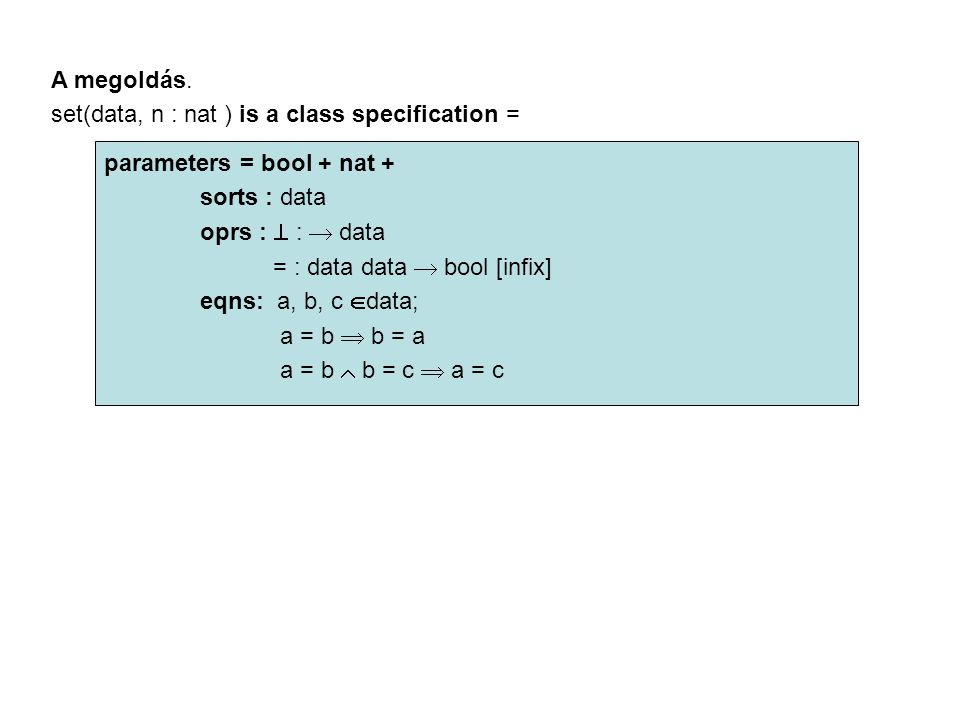 A megoldás. set(data, n : nat ) is a class specification = parameters = bool + nat + sorts : data oprs :  :  data = : data data  bool [infix] eqns: