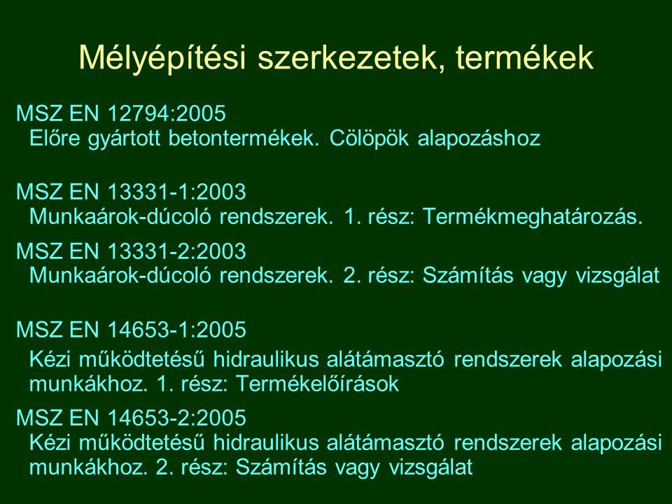 Mélyépítési szerkezetek, termékek MSZ EN 12794:2005 Előre gyártott betontermékek. Cölöpök alapozáshoz MSZ EN 13331-1:2003 Munkaárok-dúcoló rendszerek.
