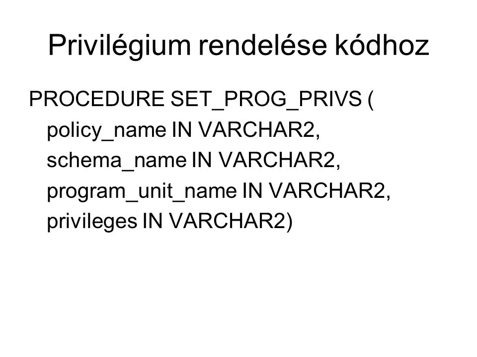 Privilégium rendelése kódhoz PROCEDURE SET_PROG_PRIVS ( policy_name IN VARCHAR2, schema_name IN VARCHAR2, program_unit_name IN VARCHAR2, privileges IN VARCHAR2)