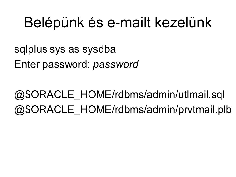 Belépünk és e-mailt kezelünk sqlplus sys as sysdba Enter password: password @$ORACLE_HOME/rdbms/admin/utlmail.sql @$ORACLE_HOME/rdbms/admin/prvtmail.plb