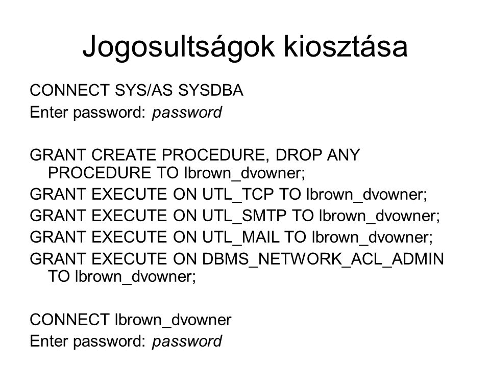 Jogosultságok kiosztása CONNECT SYS/AS SYSDBA Enter password: password GRANT CREATE PROCEDURE, DROP ANY PROCEDURE TO lbrown_dvowner; GRANT EXECUTE ON UTL_TCP TO lbrown_dvowner; GRANT EXECUTE ON UTL_SMTP TO lbrown_dvowner; GRANT EXECUTE ON UTL_MAIL TO lbrown_dvowner; GRANT EXECUTE ON DBMS_NETWORK_ACL_ADMIN TO lbrown_dvowner; CONNECT lbrown_dvowner Enter password: password