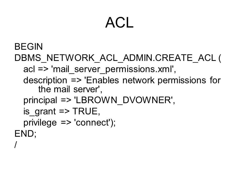 ACL BEGIN DBMS_NETWORK_ACL_ADMIN.CREATE_ACL ( acl => mail_server_permissions.xml , description => Enables network permissions for the mail server , principal => LBROWN_DVOWNER , is_grant => TRUE, privilege => connect ); END; /