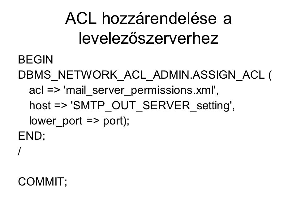 ACL hozzárendelése a levelezőszerverhez BEGIN DBMS_NETWORK_ACL_ADMIN.ASSIGN_ACL ( acl => mail_server_permissions.xml , host => SMTP_OUT_SERVER_setting , lower_port => port); END; / COMMIT;