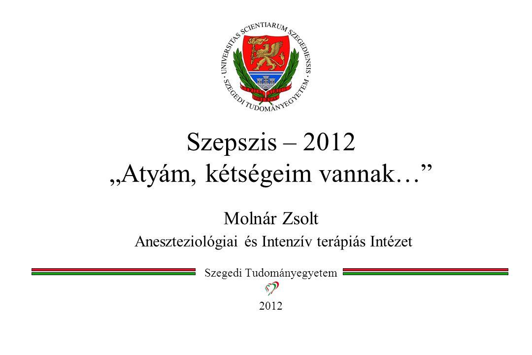 """Szepszis – 2012 """"Atyám, kétségeim vannak…"""" Molnár Zsolt Aneszteziológiai és Intenzív terápiás Intézet Szegedi Tudományegyetem 2012"""