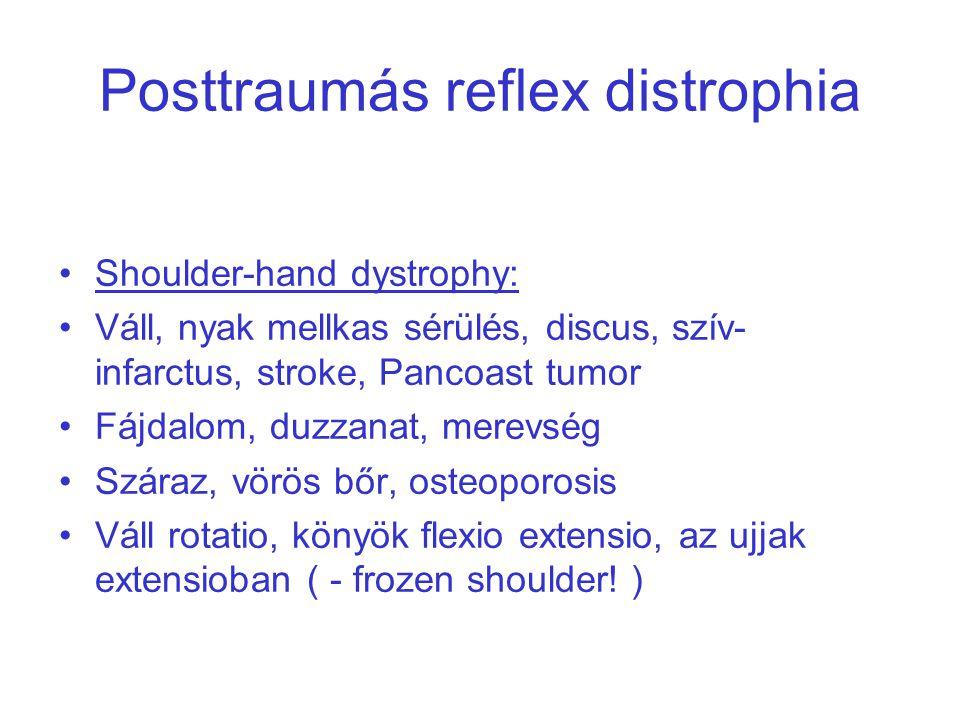 Posttraumás reflex distrophia Shoulder-hand dystrophy: Váll, nyak mellkas sérülés, discus, szív- infarctus, stroke, Pancoast tumor Fájdalom, duzzanat, merevség Száraz, vörös bőr, osteoporosis Váll rotatio, könyök flexio extensio, az ujjak extensioban ( - frozen shoulder.