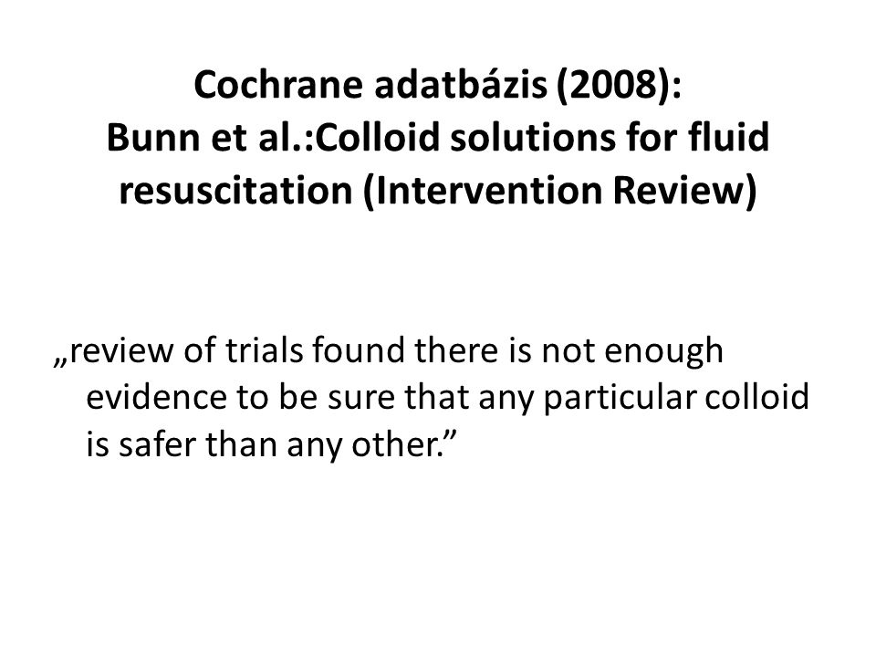 """Cochrane adatbázis (2008): Bunn et al.:Colloid solutions for fluid resuscitation (Intervention Review) """"review of trials found there is not enough evidence to be sure that any particular colloid is safer than any other."""