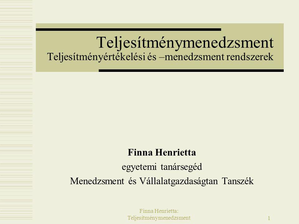 Finna Henrietta: Teljesítménymenedzsment12 A teljesítménymenedzsment lényege  A teljesítménymenedzsment lényege a vállalat eredményeinek – a szervezet által megkívánt outputot jellemző teljesítménynek – és az azzal kapcsolatos elvárásoknak összekapcsolása: a vállalati teljesítmény eléréséhez szükséges bemenetekkel (inputokkal) az egyes dolgozók cselekedeteivel és a szükséges eszközök, folyamatok, rendszerek, tudás, készségek és motiváció kialakításával.