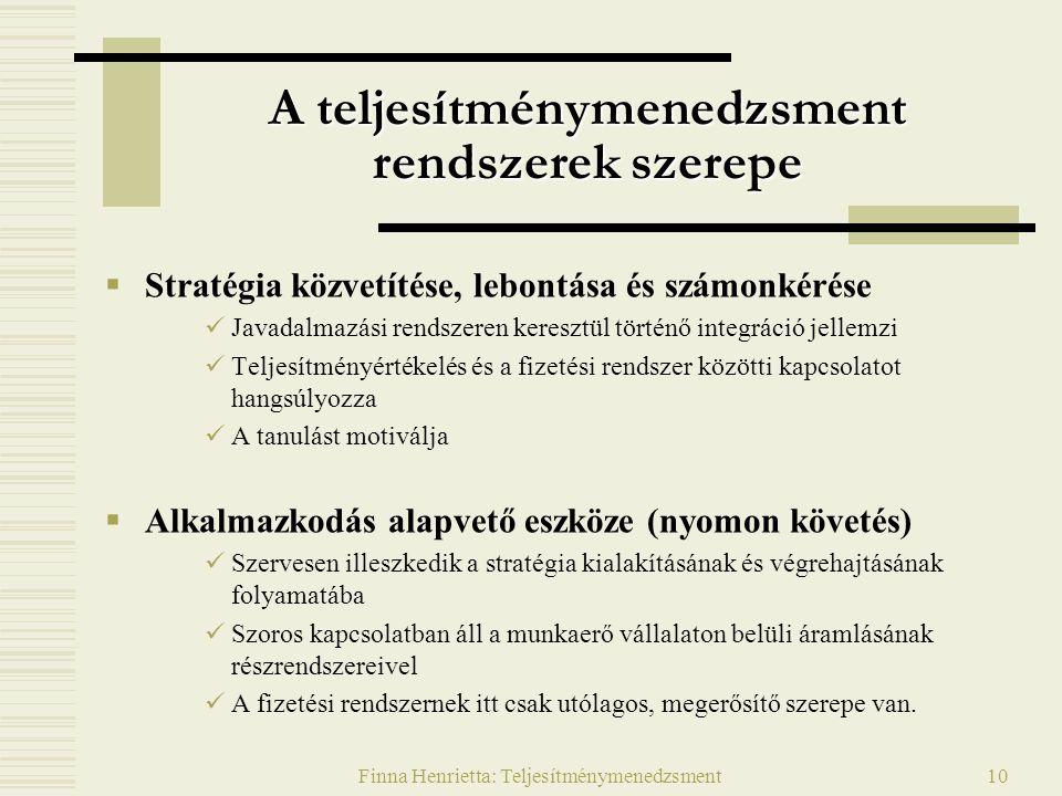 Finna Henrietta: Teljesítménymenedzsment10 A teljesítménymenedzsment rendszerek szerepe  Stratégia közvetítése, lebontása és számonkérése Javadalmazási rendszeren keresztül történő integráció jellemzi Teljesítményértékelés és a fizetési rendszer közötti kapcsolatot hangsúlyozza A tanulást motiválja  Alkalmazkodás alapvető eszköze (nyomon követés) Szervesen illeszkedik a stratégia kialakításának és végrehajtásának folyamatába Szoros kapcsolatban áll a munkaerő vállalaton belüli áramlásának részrendszereivel A fizetési rendszernek itt csak utólagos, megerősítő szerepe van.