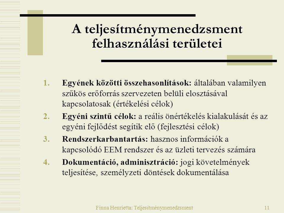 Finna Henrietta: Teljesítménymenedzsment11 A teljesítménymenedzsment felhasználási területei 1.Egyének közötti összehasonlítások: általában valamilyen szűkös erőforrás szervezeten belüli elosztásával kapcsolatosak (értékelési célok) 2.Egyéni szintű célok: a reális önértékelés kialakulását és az egyéni fejlődést segítik elő (fejlesztési célok) 3.Rendszerkarbantartás: hasznos információk a kapcsolódó EEM rendszer és az üzleti tervezés számára 4.Dokumentáció, adminisztráció: jogi követelmények teljesítése, személyzeti döntések dokumentálása