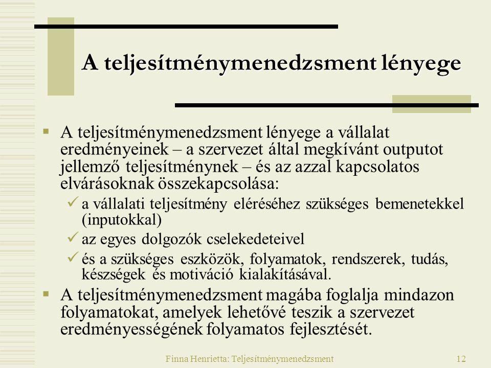 Finna Henrietta: Teljesítménymenedzsment12 A teljesítménymenedzsment lényege  A teljesítménymenedzsment lényege a vállalat eredményeinek – a szerveze