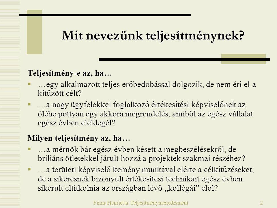 Finna Henrietta: Teljesítménymenedzsment13 Management By Objectives  Túlságosan merev, előregyártott rendszereknek bizonyultak (a bürokratikus, leszabályozott szervezetek kultúrájához illeszkedtek)  A számszerűsíthető célokat hangsúlyozták a minőségi szempontok rovására  A szisztematikus célkitűzések sok esetben formális rituálékká váltak  A személyiségjellemzőket értékelték