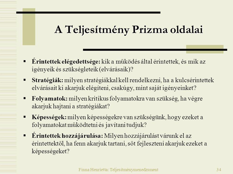 Finna Henrietta: Teljesítménymenedzsment34 A Teljesítmény Prizma oldalai  Érintettek elégedettsége: kik a működés által érintettek, és mik az igényeik és szükségleteik (elvárásaik).