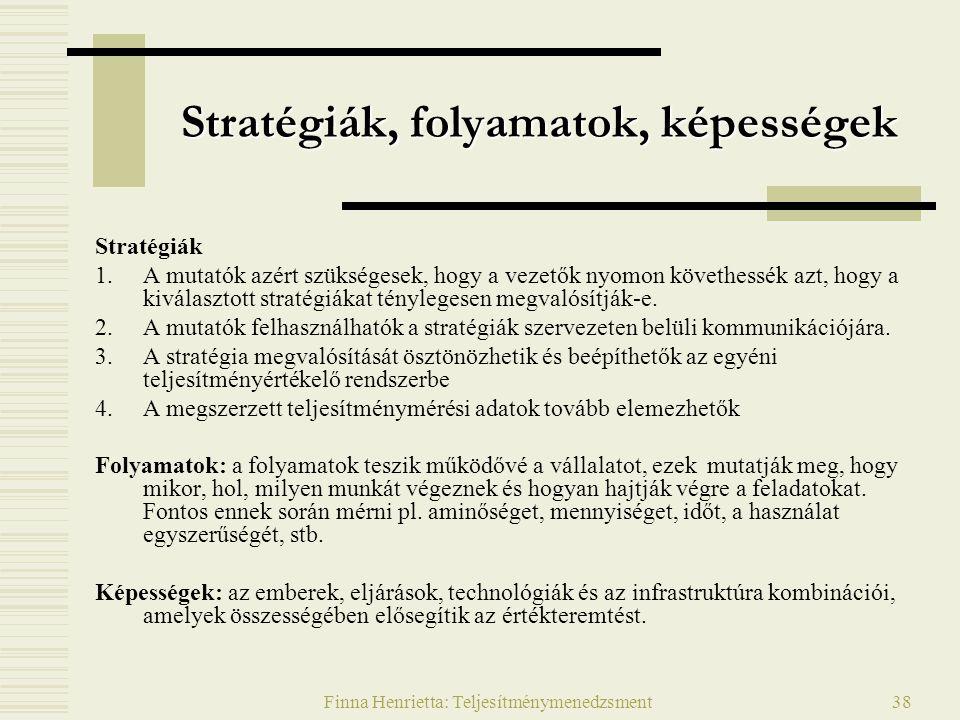 Finna Henrietta: Teljesítménymenedzsment38 Stratégiák, folyamatok, képességek Stratégiák 1.A mutatók azért szükségesek, hogy a vezetők nyomon követhessék azt, hogy a kiválasztott stratégiákat ténylegesen megvalósítják-e.