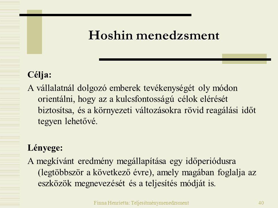 Finna Henrietta: Teljesítménymenedzsment40 Hoshin menedzsment Célja: A vállalatnál dolgozó emberek tevékenységét oly módon orientálni, hogy az a kulcsfontosságú célok elérését biztosítsa, és a környezeti változásokra rövid reagálási időt tegyen lehetővé.