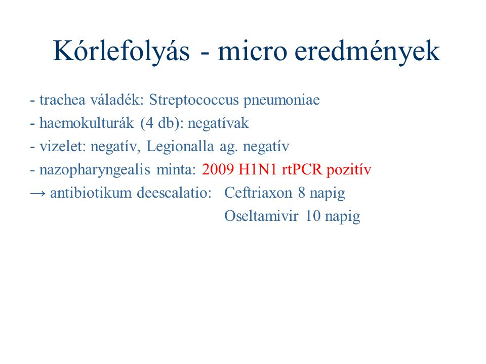 Kórlefolyás - micro eredmények - trachea váladék: Streptococcus pneumoniae - haemokulturák (4 db): negatívak - vizelet: negatív, Legionalla ag.