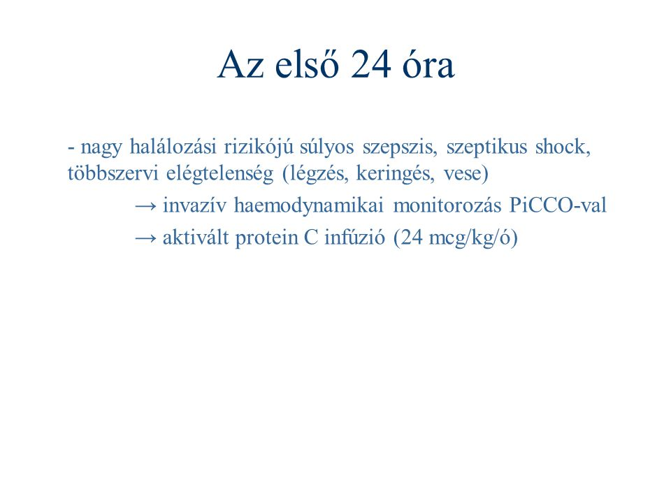 Az első 24 óra - nagy halálozási rizikójú súlyos szepszis, szeptikus shock, többszervi elégtelenség (légzés, keringés, vese) → invazív haemodynamikai monitorozás PiCCO-val → aktivált protein C infúzió (24 mcg/kg/ó)