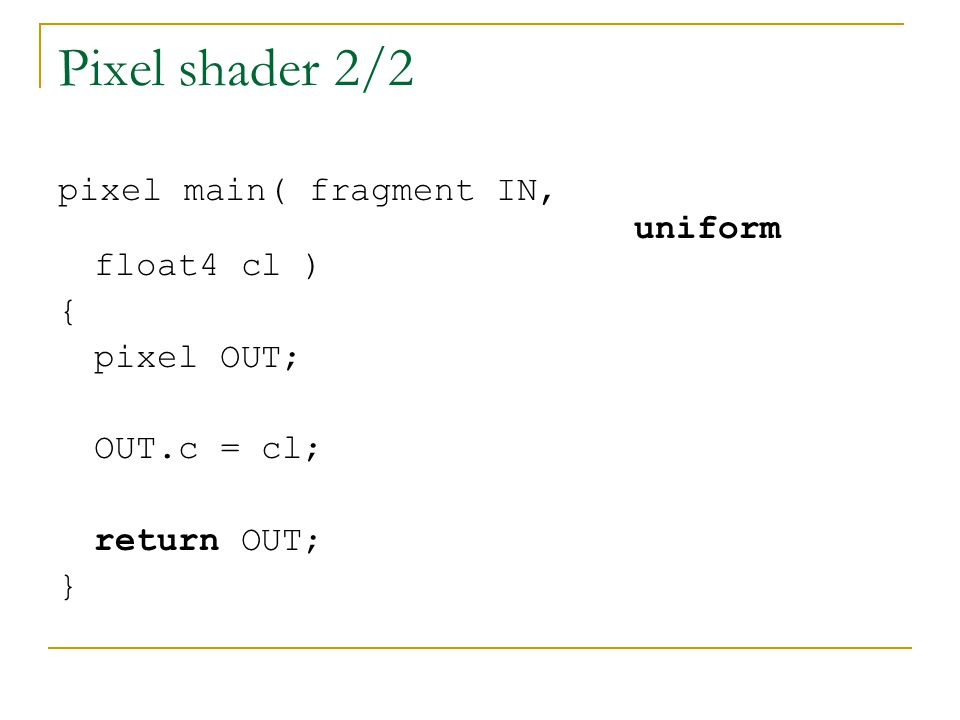 Pixel shader 2/2 pixel main( fragment IN, uniform float4 cl ) { pixel OUT; OUT.c = cl; return OUT; }