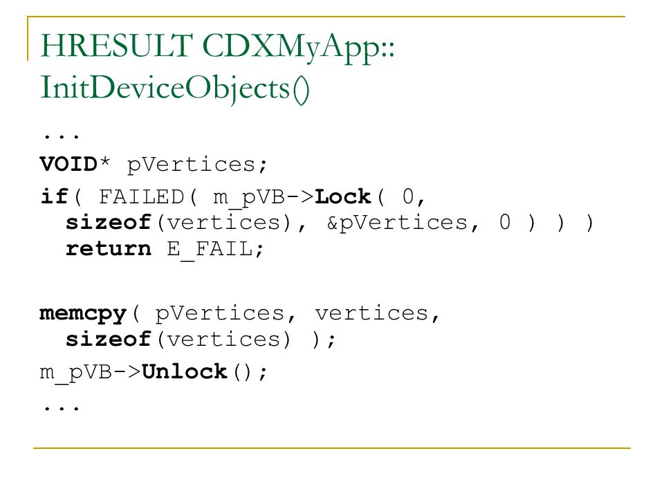 HRESULT CDXMyApp:: InitDeviceObjects()... VOID* pVertices; if( FAILED( m_pVB->Lock( 0, sizeof(vertices), &pVertices, 0 ) ) ) return E_FAIL; memcpy( pV