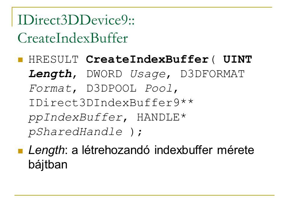 IDirect3DDevice9:: CreateIndexBuffer HRESULT CreateIndexBuffer( UINT Length, DWORD Usage, D3DFORMAT Format, D3DPOOL Pool, IDirect3DIndexBuffer9** ppIndexBuffer, HANDLE* pSharedHandle ); Length: a létrehozandó indexbuffer mérete bájtban