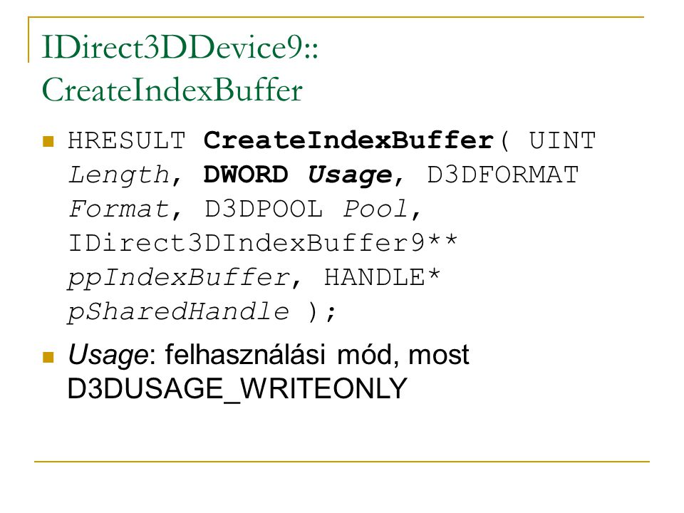 IDirect3DDevice9:: CreateIndexBuffer HRESULT CreateIndexBuffer( UINT Length, DWORD Usage, D3DFORMAT Format, D3DPOOL Pool, IDirect3DIndexBuffer9** ppIndexBuffer, HANDLE* pSharedHandle ); Format: a buffer formátuma:  D3DFMT_INDEX16, D3DFMT_INDEX32: 16 vagy 32 bites indexeket használunk