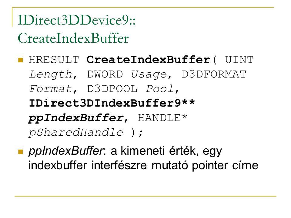 IDirect3DDevice9:: CreateIndexBuffer HRESULT CreateIndexBuffer( UINT Length, DWORD Usage, D3DFORMAT Format, D3DPOOL Pool, IDirect3DIndexBuffer9** ppIndexBuffer, HANDLE* pSharedHandle ); ppIndexBuffer: a kimeneti érték, egy indexbuffer interfészre mutató pointer címe