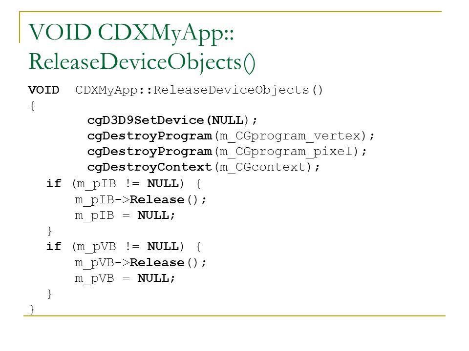 VOID CDXMyApp:: ReleaseDeviceObjects() { cgD3D9SetDevice(NULL); cgDestroyProgram(m_CGprogram_vertex); cgDestroyProgram(m_CGprogram_pixel); cgDestroyContext(m_CGcontext); if (m_pIB != NULL) { m_pIB->Release(); m_pIB = NULL; } if (m_pVB != NULL) { m_pVB->Release(); m_pVB = NULL; } }