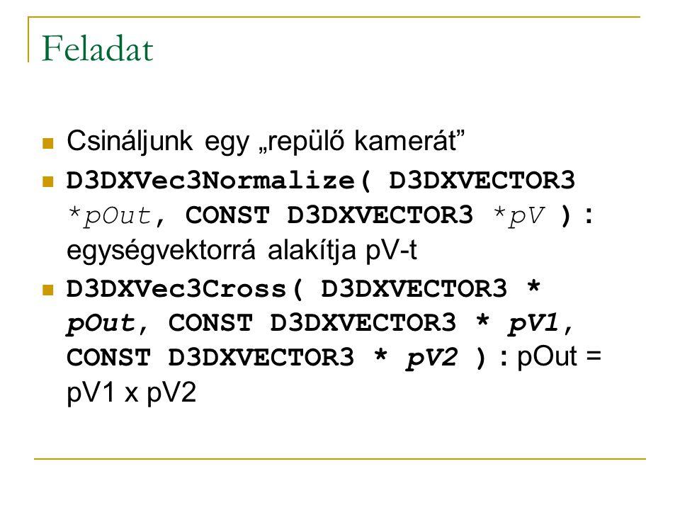 """Feladat Csináljunk egy """"repülő kamerát D3DXVec3Normalize( D3DXVECTOR3 *pOut, CONST D3DXVECTOR3 *pV ) : egységvektorrá alakítja pV-t D3DXVec3Cross( D3DXVECTOR3 * pOut, CONST D3DXVECTOR3 * pV1, CONST D3DXVECTOR3 * pV2 ) : pOut = pV1 x pV2"""