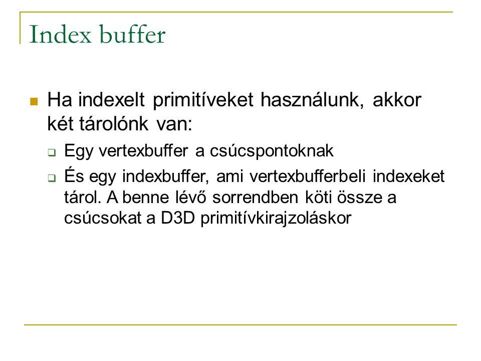 Index buffer Ha indexelt primitíveket használunk, akkor két tárolónk van:  Egy vertexbuffer a csúcspontoknak  És egy indexbuffer, ami vertexbufferbeli indexeket tárol.