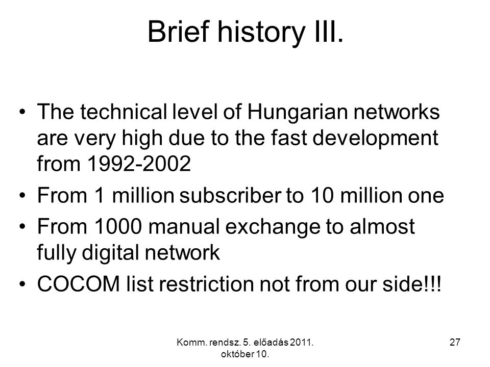 Komm. rendsz. 5. előadás 2011. október 10. 27 Brief history III. The technical level of Hungarian networks are very high due to the fast development f