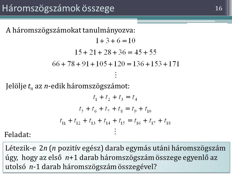 16 Háromszögszámok összege A háromszögszámokat tanulmányozva: Jelölje t n az n-edik háromszögszámot: Létezik-e 2n (n pozitív egész) darab egymás utáni