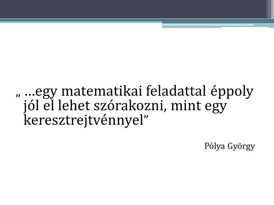 """"""" …egy matematikai feladattal éppoly jól el lehet szórakozni, mint egy keresztrejtvénnyel """" Pólya György"""