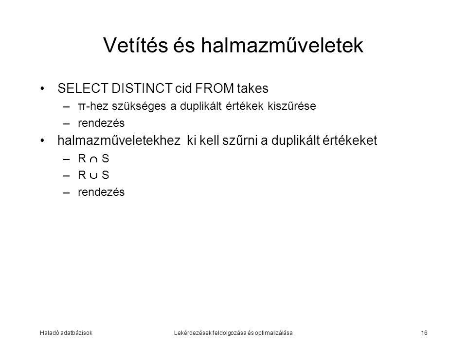 Haladó adatbázisokLekérdezések feldolgozása és optimalizálása16 Vetítés és halmazműveletek SELECT DISTINCT cid FROM takes –π-hez szükséges a duplikált értékek kiszűrése –rendezés halmazműveletekhez ki kell szűrni a duplikált értékeket –R  S –R  S –rendezés