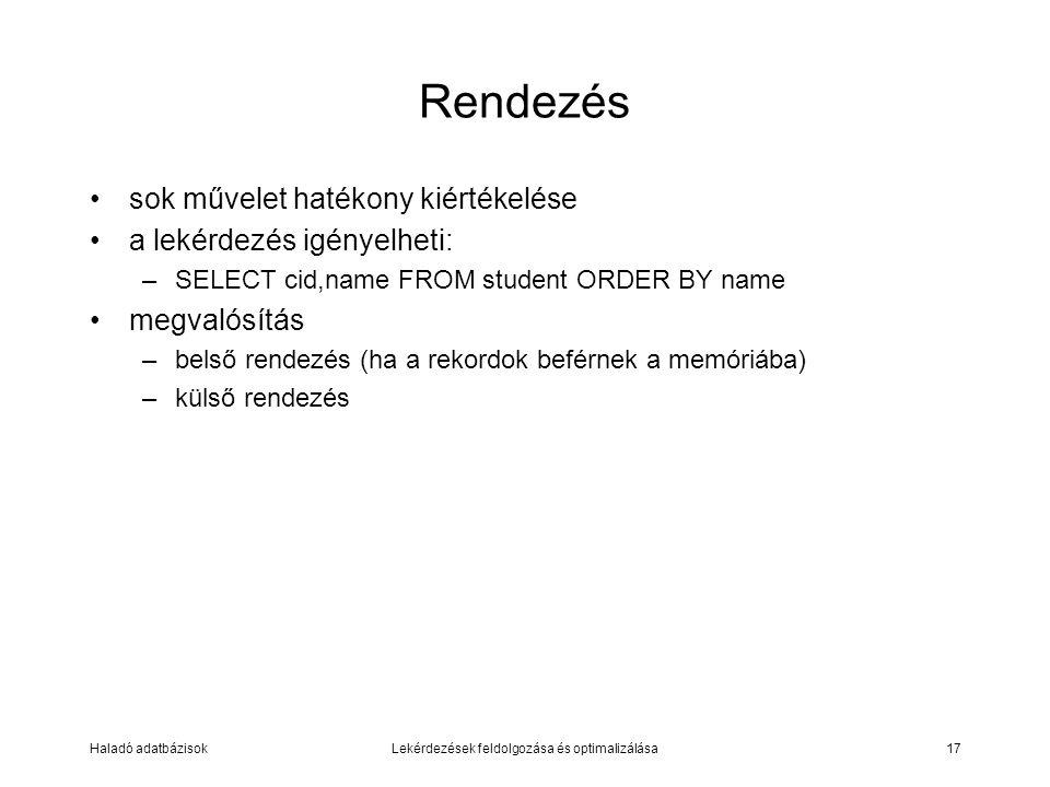 Haladó adatbázisokLekérdezések feldolgozása és optimalizálása17 Rendezés sok művelet hatékony kiértékelése a lekérdezés igényelheti: –SELECT cid,name FROM student ORDER BY name megvalósítás –belső rendezés (ha a rekordok beférnek a memóriába) –külső rendezés