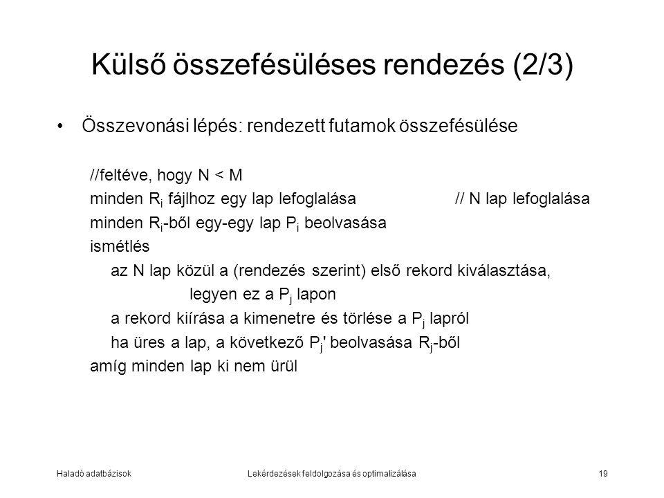 Haladó adatbázisokLekérdezések feldolgozása és optimalizálása19 Külső összefésüléses rendezés (2/3) Összevonási lépés: rendezett futamok összefésülése //feltéve, hogy N < M minden R i fájlhoz egy lap lefoglalása// N lap lefoglalása minden R i -ből egy-egy lap P i beolvasása ismétlés az N lap közül a (rendezés szerint) első rekord kiválasztása, legyen ez a P j lapon a rekord kiírása a kimenetre és törlése a P j lapról ha üres a lap, a következő P j beolvasása R j -ből amíg minden lap ki nem ürül