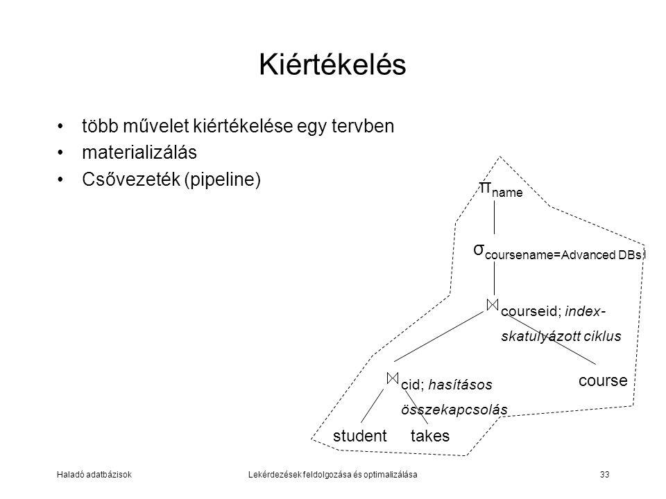 Haladó adatbázisokLekérdezések feldolgozása és optimalizálása33 Kiértékelés több művelet kiértékelése egy tervben materializálás Csővezeték (pipeline) σ coursename=Advanced DBs l studenttakes cid; hasításos összekapcsolás courseid; index- skatulyázott ciklus course π name