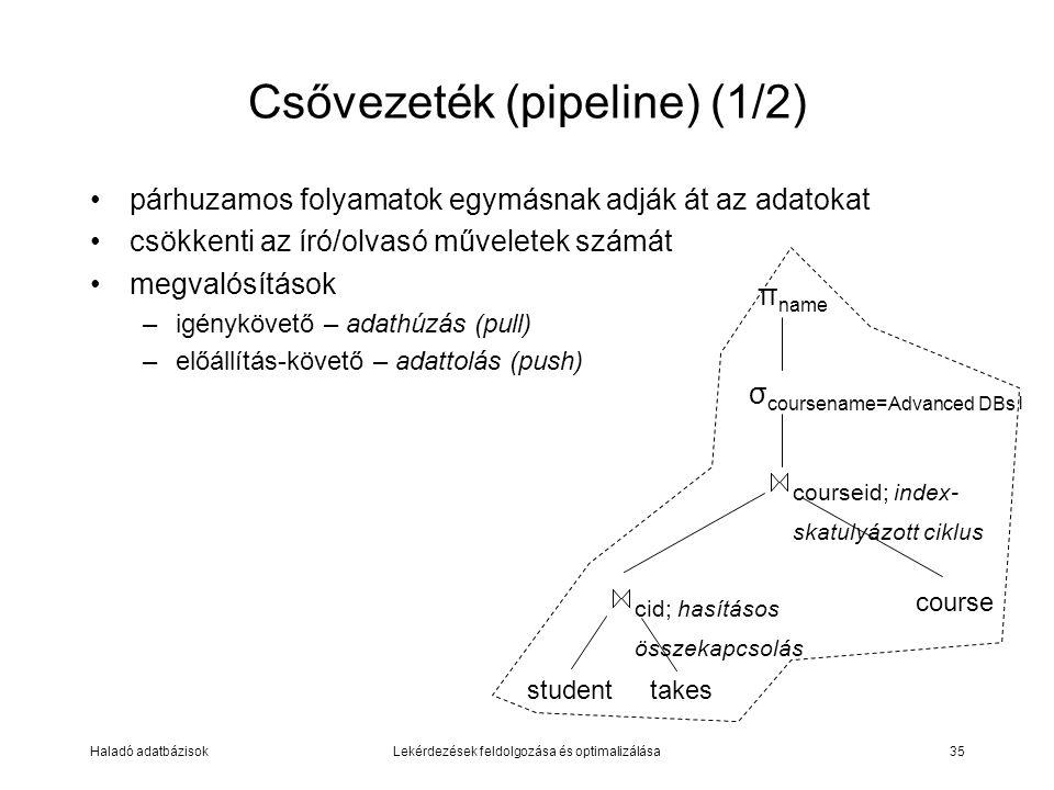 Haladó adatbázisokLekérdezések feldolgozása és optimalizálása35 Csővezeték (pipeline) (1/2) párhuzamos folyamatok egymásnak adják át az adatokat csökkenti az író/olvasó műveletek számát megvalósítások –igénykövető – adathúzás (pull) –előállítás-követő – adattolás (push) σ coursename=Advanced DBs l studenttakes cid; hasításos összekapcsolás courseid; index- skatulyázott ciklus course π name