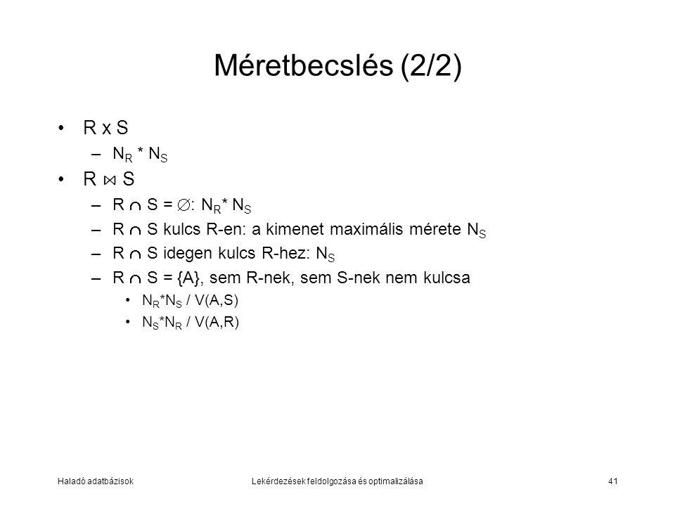 Haladó adatbázisokLekérdezések feldolgozása és optimalizálása41 Méretbecslés (2/2) R x S –N R * N S R ⋈ S –R  S =  : N R * N S –R  S kulcs R-en: a kimenet maximális mérete N S –R  S idegen kulcs R-hez: N S –R  S = {A}, sem R-nek, sem S-nek nem kulcsa N R *N S / V(A,S) N S *N R / V(A,R)
