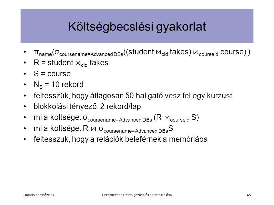 Haladó adatbázisokLekérdezések feldolgozása és optimalizálása45 Költségbecslési gyakorlat π name (σ coursename=Advanced DBs ((student ⋈ cid takes) ⋈ courseid course) ) R = student ⋈ cid takes S = course N S = 10 rekord feltesszük, hogy átlagosan 50 hallgató vesz fel egy kurzust blokkolási tényező: 2 rekord/lap mi a költsége: σ coursename=Advanced DBs (R ⋈ courseid S) mi a költsége: R ⋈ σ coursename=Advanced DBs S feltesszük, hogy a relációk beleférnek a memóriába