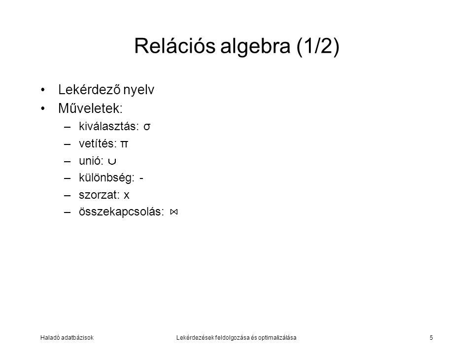 Haladó adatbázisokLekérdezések feldolgozása és optimalizálása5 Relációs algebra (1/2) Lekérdező nyelv Műveletek: –kiválasztás: σ –vetítés: π –unió:  –különbség: - –szorzat: x –összekapcsolás: ⋈