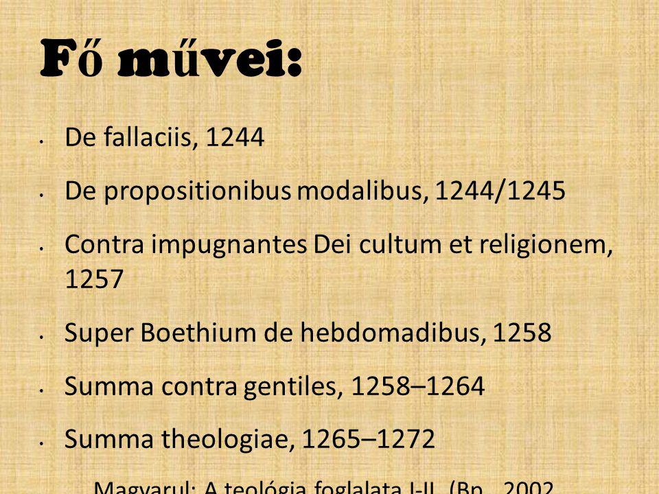 F ő m ű vei: De fallaciis, 1244 De propositionibus modalibus, 1244/1245 Contra impugnantes Dei cultum et religionem, 1257 Super Boethium de hebdomadibus, 1258 Summa contra gentiles, 1258–1264 Summa theologiae, 1265–1272 – Magyarul: A teológia foglalata I-II.