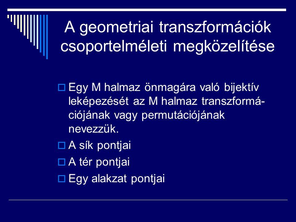 A geometriai transzformációk csoportelméleti megközelítése  Egy M halmaz önmagára való bijektív leképezését az M halmaz transzformá- ciójának vagy pe