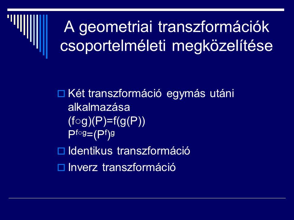 A geometriai transzformációk csoportelméleti megközelítése  Két transzformáció egymás utáni alkalmazása (f○g)(P)=f(g(P)) P f○g =(P f ) g  Identikus transzformáció  Inverz transzformáció