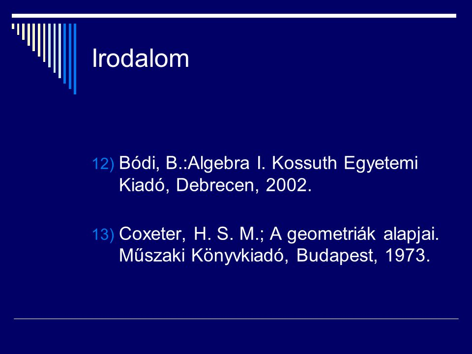 Irodalom 12) Bódi, B.:Algebra I. Kossuth Egyetemi Kiadó, Debrecen, 2002. 13) Coxeter, H. S. M.; A geometriák alapjai. Műszaki Könyvkiadó, Budapest, 19