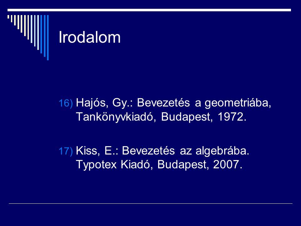 Irodalom 16) Hajós, Gy.: Bevezetés a geometriába, Tankönyvkiadó, Budapest, 1972. 17) Kiss, E.: Bevezetés az algebrába. Typotex Kiadó, Budapest, 2007.