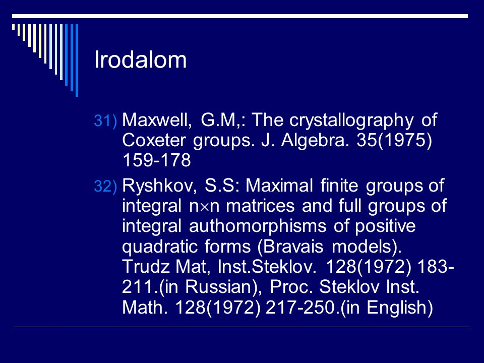 Irodalom 31) Maxwell, G.M,: The crystallography of Coxeter groups. J. Algebra. 35(1975) 159-178 32) Ryshkov, S.S: Maximal finite groups of integral n