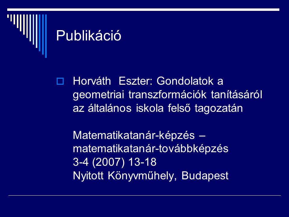 Publikáció  Horváth Eszter: Gondolatok a geometriai transzformációk tanításáról az általános iskola felső tagozatán Matematikatanár-képzés – matemati