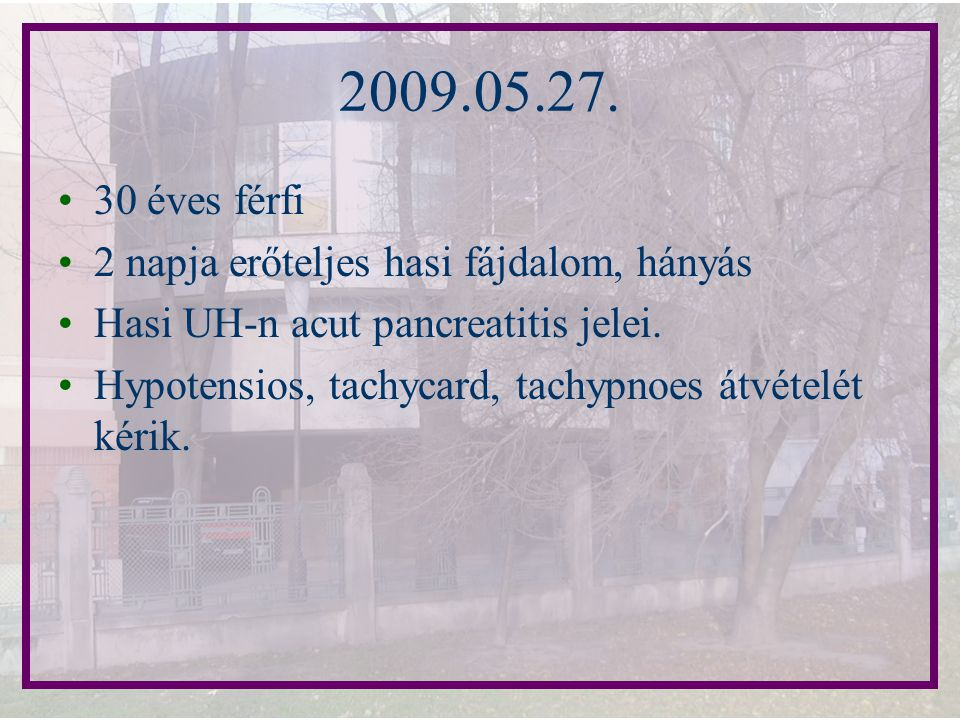 2009.05.27. 30 éves férfi 2 napja erőteljes hasi fájdalom, hányás Hasi UH-n acut pancreatitis jelei. Hypotensios, tachycard, tachypnoes átvételét kéri