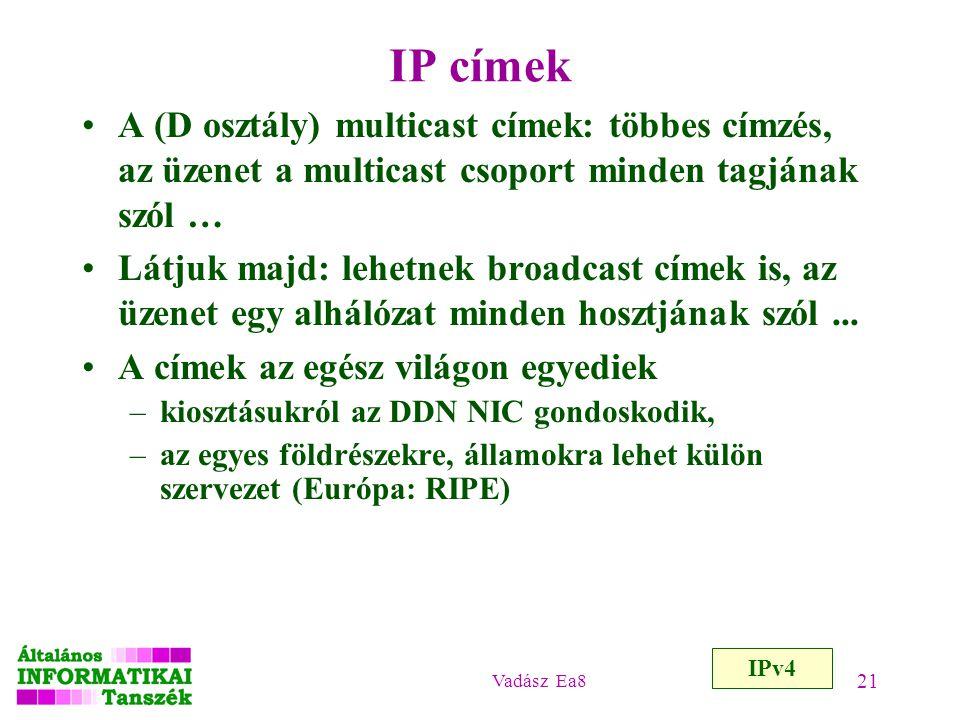 Vadász Ea8 21 IP címek A (D osztály) multicast címek: többes címzés, az üzenet a multicast csoport minden tagjának szól … Látjuk majd: lehetnek broadc